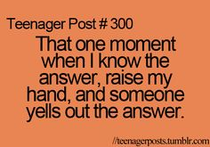 It's like the one time I actually know the answer and someone yells it out!!