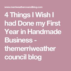 4 Things I Wish I had Done my First Year in Handmade Business - themerriweather council blog