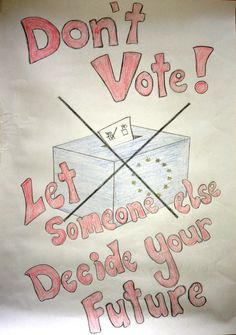 """Don't Vote! Let someone else decide your future"", poster by Ciana Curley from Ireland.  Her idea is based on a simple observation that teenagers often do the exact opposite of what they are told to do."