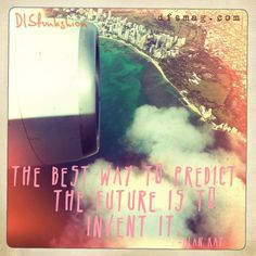 """The best way to predict the future is to invent it"""