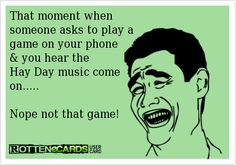 That moment when  someone asks to play a  game on your phone & you hear the  Hay Day music come on.....   Nope not that game!