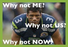 Seahawks Russell Wilson. Why not me? Why not us? Why not now? It's our time!!!