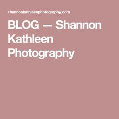 BLOG — Shannon Kathleen Photography