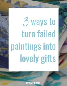 3 ways to turn failed paintings into lovely gifts - because sometimes paintings don't work out and you don't want to throw them away