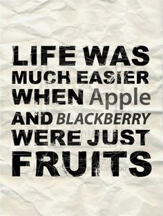 This quote is a great little take on the world of technology that were in now with the likes of Apple and Blackberry mobile phones.