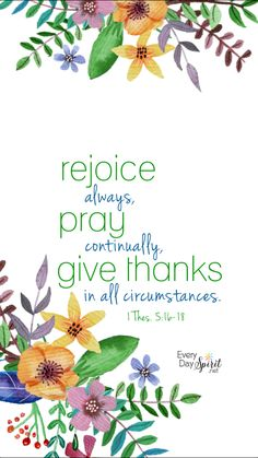 """Rejoice always, pray without ceasing, give thanks in all circumstances; for this is the will of God in Christ Jesus for you."" ‭‭1 Thessalonians‬ ‭5:16-18‬ ‭ESV‬‬"