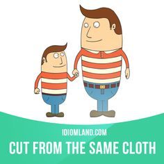 """Cut from the same cloth"" means ""to be very similar"". Example: Father and son are cut from the same cloth and even sound alike on the telephone."