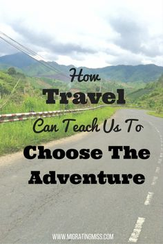 How Travel Can Teach Us To Choose The Adventure - Migrating Miss