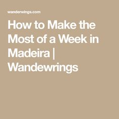 How to Make the Most of a Week in Madeira   Wandewrings