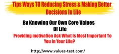 Tips Ways TO Reducing Stress & Making Better Decisions In Life By Knowing Our Own Core Values Of Life Ask What Is Most Important To You In Your Life?   http://www.values-test.com/