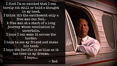 Reading the quote in Morgan Freeman's voice ? :P Just How great was Shawshank?  This particular scene is when Red is on his way to meet Andy. How finally Red has warmed up to what Andy said about hope being  the best of things. With an ending that finds poetic justice in what has come before, this is a story on hope,courage,friendship and triumph of the human spirit.   Some of the best quotes from the movie : http://www.biography.com/news/shawshank-redemption-quotes-anniversary
