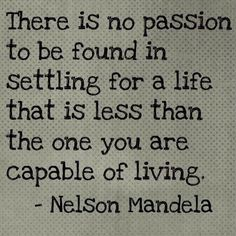 There Is No Passion To Be Found In Settling For A Life That Is Leas Than The One You Are Capable Of Living.
