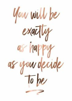 You will be exactly as happy as you decide to be♡