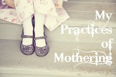 my practices of mothering - from @SarahBessey