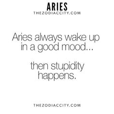 Aries, the stupidity happens when I get to work