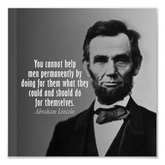 You cannot help men permanently by doing for them what they could and should do for themselves. --Abraham Lincoln--
