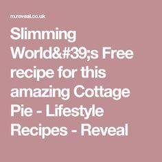 Slimming World's Free recipe for this amazing Cottage Pie - Lifestyle Recipes - Reveal