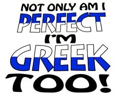Not only am i perfect.. I'm GREEK TOO!!