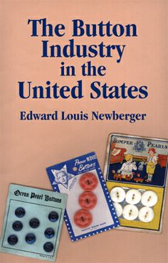 The Button Industry in the United States by Edward Louis Newberger. The Button Industry in the United States is a historical treasure. Written by Edward Newberger in 1940 as his thesis in American History at Yale University, it was updated in 1946. It was then updated in 1998 by Ralph Langer, president of Blumenthal Lansing Company.