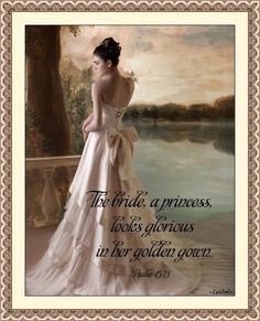 The bride, a princess, looks glorious in her golden gown. Psalm 45:13