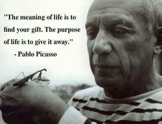 The meaning of life... Pablo Picasso