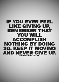 If you ever feel like giving up, remember that you will accomplish nothing by doing so, keep it moving and never give up.