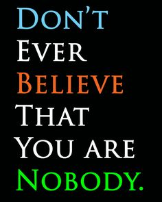 #motivational Don't ever Believe that you are nobody #pinterest