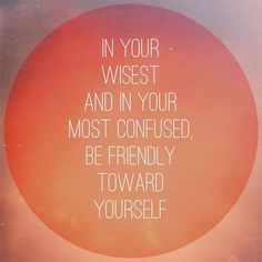 """""""In your wisest and in your most confused, be friendly toward yourself."""" - Pema Chodron"""