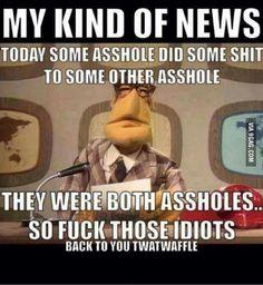 wtf: My kind of news... so fuck those  idiots
