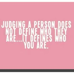 Judge not. Easy concept, hard to do.