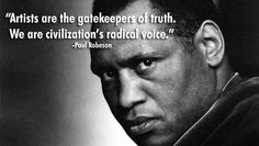 """Paul Robeson: """"""""Artists are the gatekeepers of truth. We are civilization's radical voice."""""""