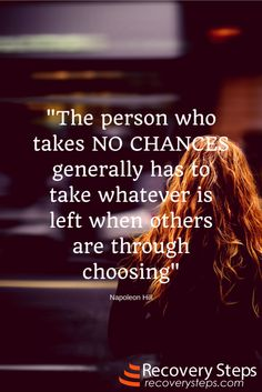 Motivational Quotes:The person who takes NO CHANCES generally has to take whatever is left when others are through choosing  Follow: https://www.pinterest.com/RecoverySteps/