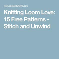 Knitting Loom Love: 15 Free Patterns - Stitch and Unwind