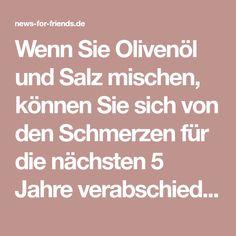 Wenn Sie Olivenöl und Salz mischen, können Sie sich von den Schmerzen für die nächsten 5 Jahre verabschieden | news-for-friends.de