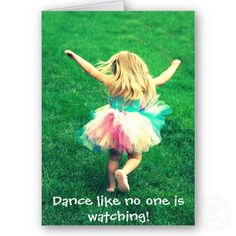 dance like no one is watching & Sing like no one is listening.
