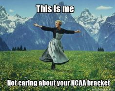 This is me Not caring about your NCAA bracket