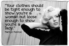 Marilyn Monroe - Funny quote: Your clothes should be tight enough to show you're a woman but loose enough to show you're a lady