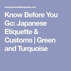 Know Before You Go: Japanese Etiquette & Customs | Green and Turquoise