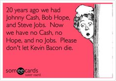 20 years ago we had Johnny Cash, Bob Hope, and Steve Jobs. Now we have no Cash, no Hope, and no Jobs. Please don't let Kevin Bacon die.