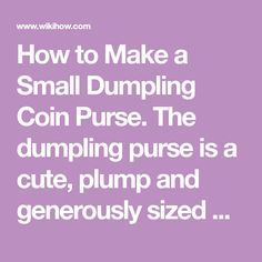 How to Make a Small Dumpling Coin Purse. The dumpling purse is a cute, plump and generously sized purse that will easily hold your coins and folded notes. It's a fun style too and quite easy to make if you're an experienced sewer. All...