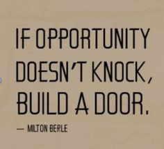 If you wait for opportunity, you could be waiting for a LONG time! Don't wait! Make your OWN opportunities!