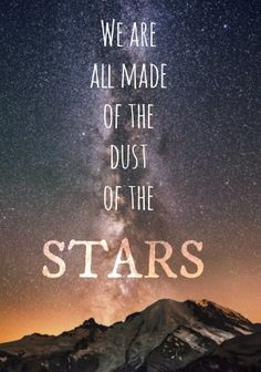 """We are all made of the dust of the Stars. That's why we are mortals. Beings out of stardust, we are."""