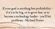 The most popular Michael Porter Quotes About Technology - 67278 : If your goal is anything but profitability - if it's to be big, or to grow fast, or to become a technology leader - you'll hit problems. Michael Porter, Technology Quotes, How To Become, Goals, Target