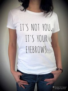 It's not you It's your EYEBROWS shirt funny
