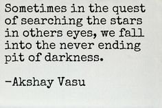 Sometimes in the quest of searching the stars in others eyes, we fall into the never ending pit of darkness.  -Akshay Vasu