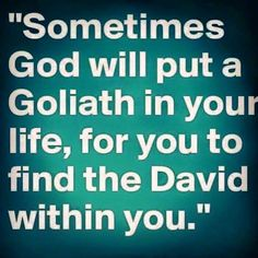 Sometimes God will put a Goliath in your life, for you to find the David within you!