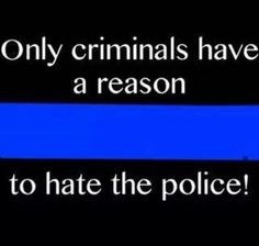 Only criminals have a reason to hate the police! Maybe the criminals are the police, too. Police Officer Wife, Police Wife Life, Police Family, Police Quotes, Police Humor, Leo Wife, Police Lives Matter, Thin Blue Lines, Deep