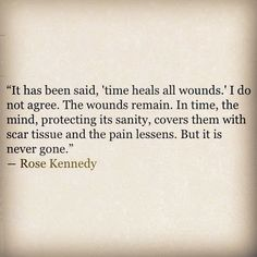 """""""It has been said, 'time heals all wounds.' I do not agree. the wounds remain. In time, the mind, protecting its sanity, covers them with scar tissue and the pain lessens . But it is never gone."""" -Rose Kennedy"""