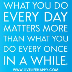 What you do every day matters more than what you do every once in a while. by deeplifequotes, via Flickr