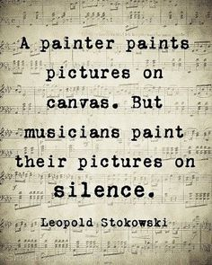 """A painter paints pictures on the canvas. But musicians paint their pictures on silence."" -- Leopold Stokowski"